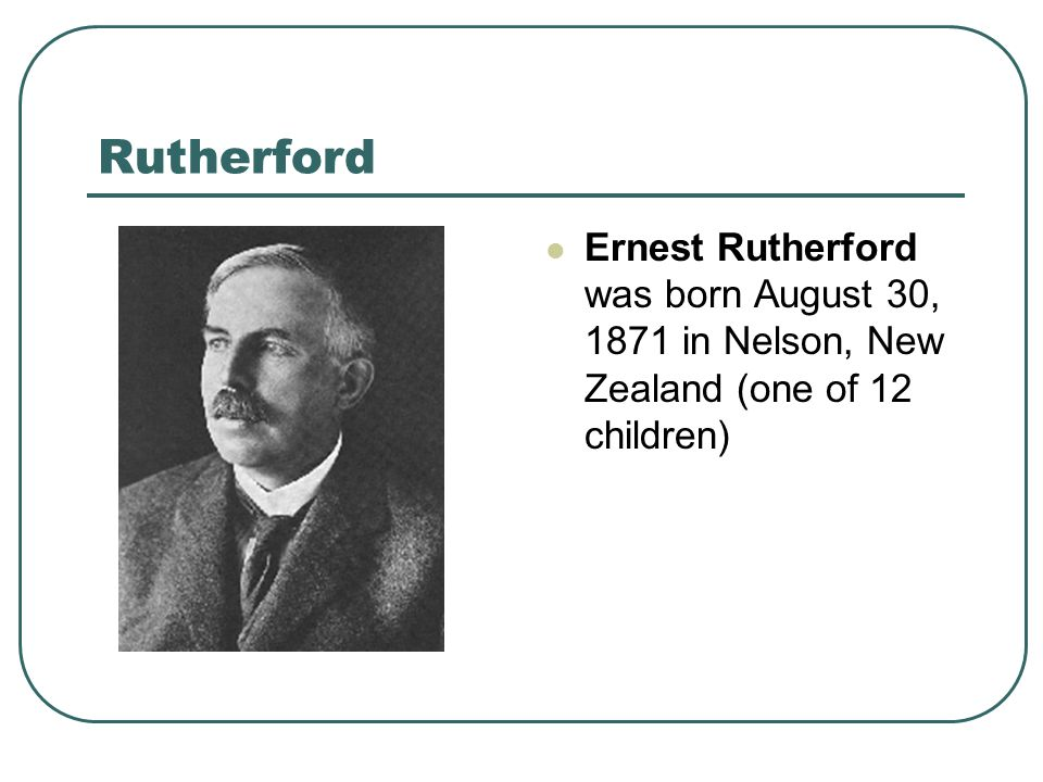 Rutherford Ernest Rutherford was born August 30, 1871 in Nelson, New Zealand (one of 12 children)
