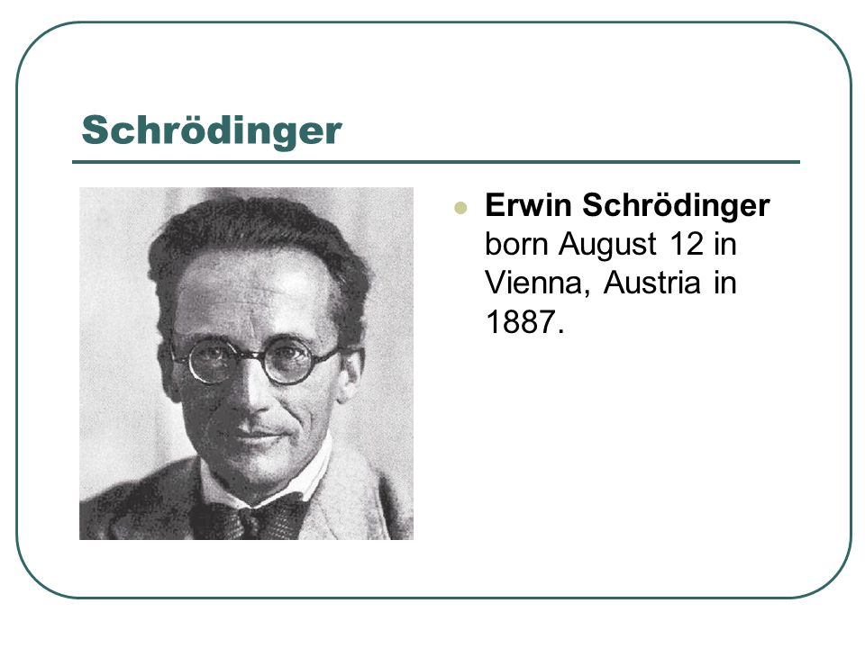 Schrödinger Erwin Schrödinger born August 12 in Vienna, Austria in 1887.