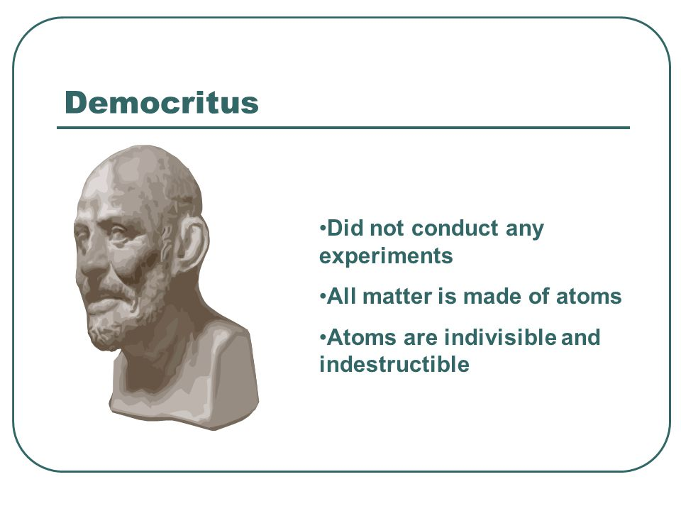 Democritus Did not conduct any experiments All matter is made of atoms