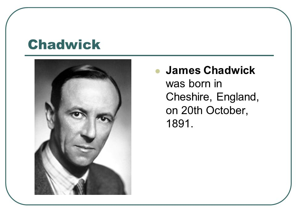 Chadwick James Chadwick was born in Cheshire, England, on 20th October, 1891.