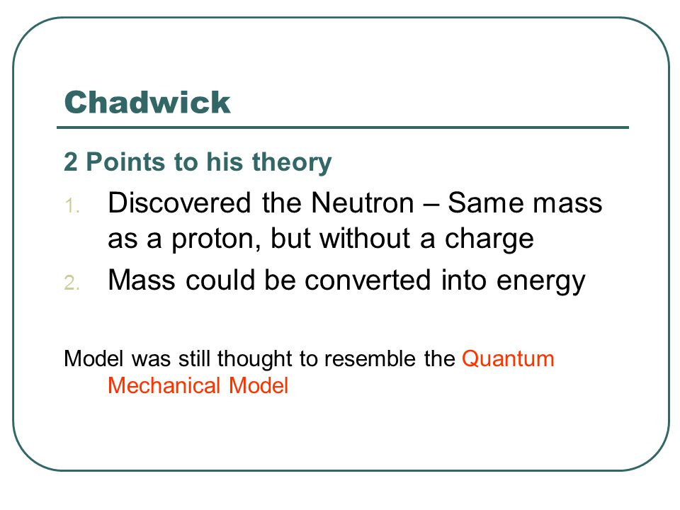 Chadwick 2 Points to his theory. Discovered the Neutron – Same mass as a proton, but without a charge.
