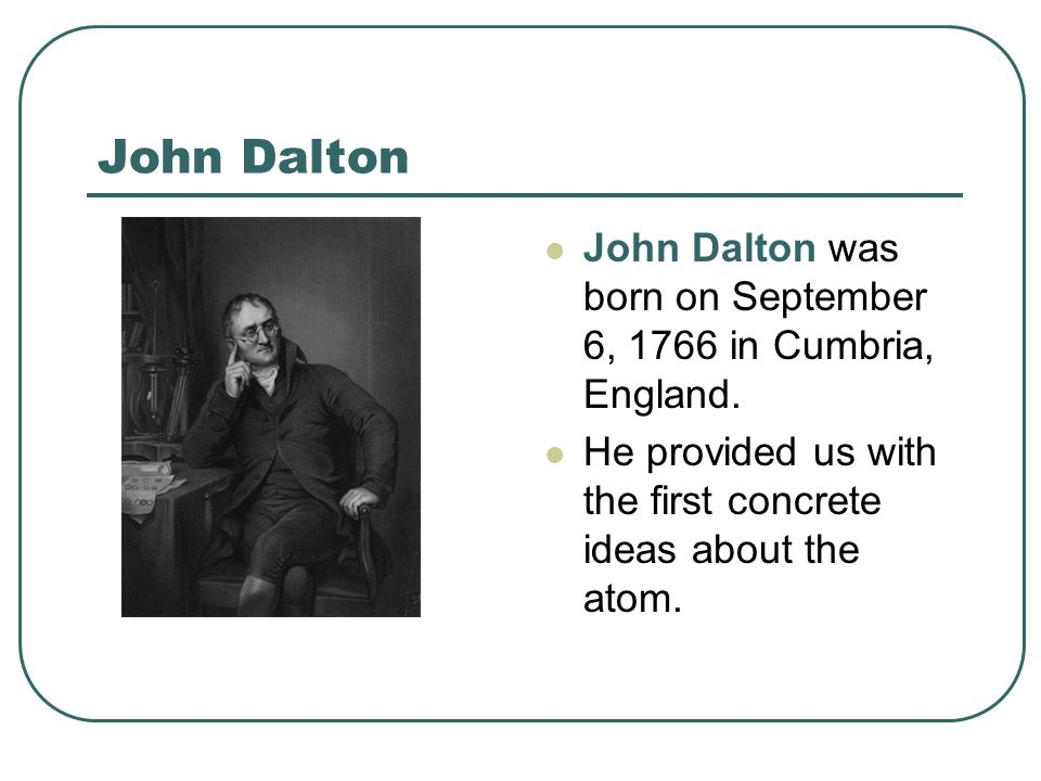 John Dalton John Dalton was born on September 6, 1766 in Cumbria, England.