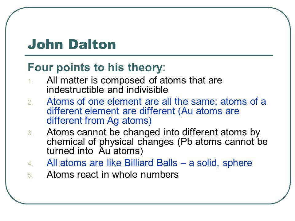 John Dalton Four points to his theory: