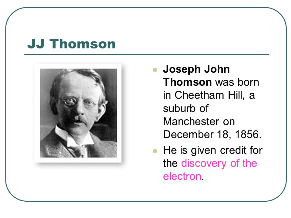JJ Thomson Joseph John Thomson was born in Cheetham Hill, a suburb of Manchester on December 18, 1856.