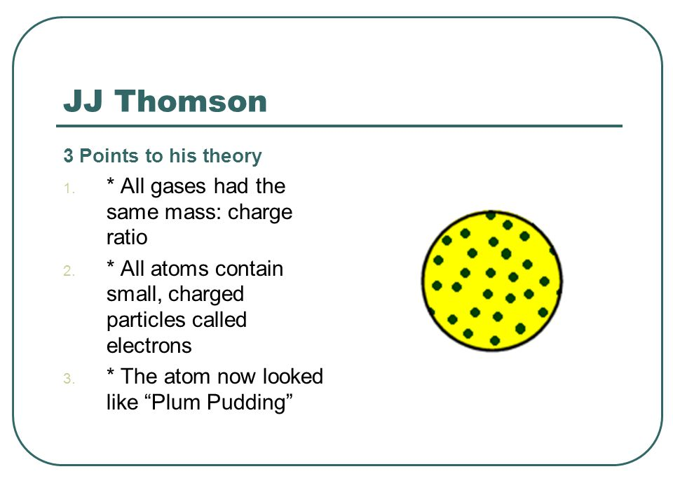 JJ Thomson * All gases had the same mass: charge ratio