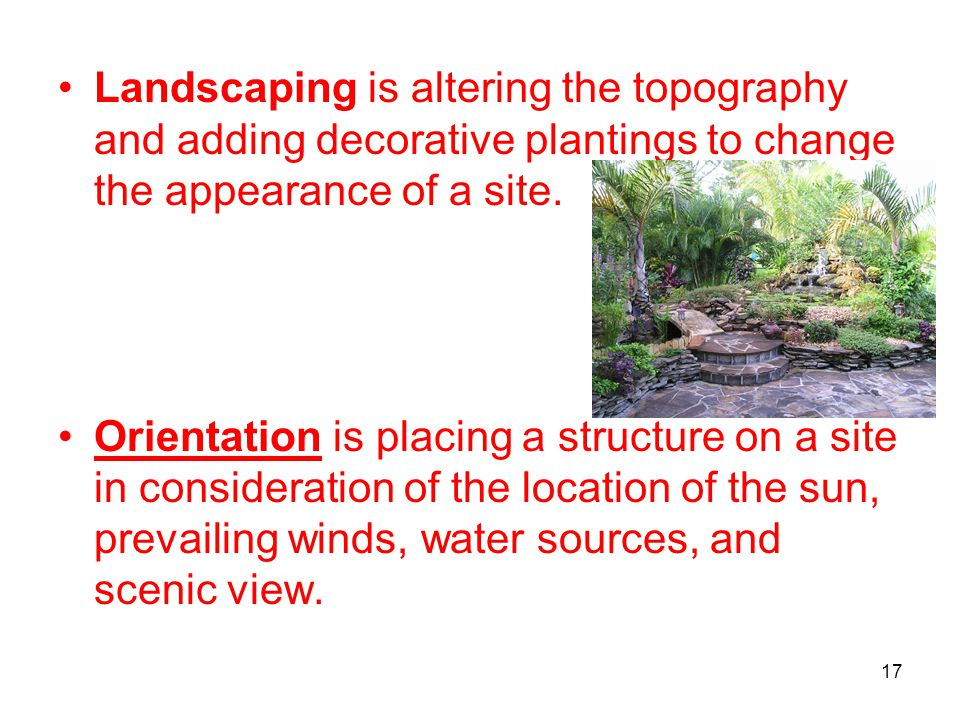 Landscaping is altering the topography and adding decorative plantings to change the appearance of a site.