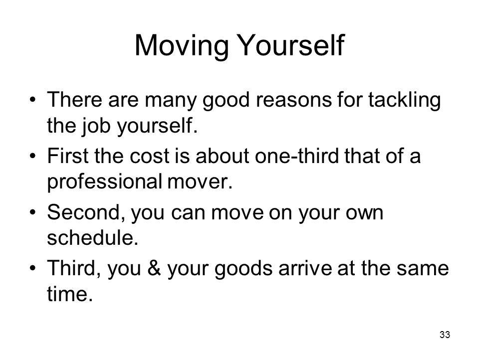 Moving Yourself There are many good reasons for tackling the job yourself. First the cost is about one-third that of a professional mover.