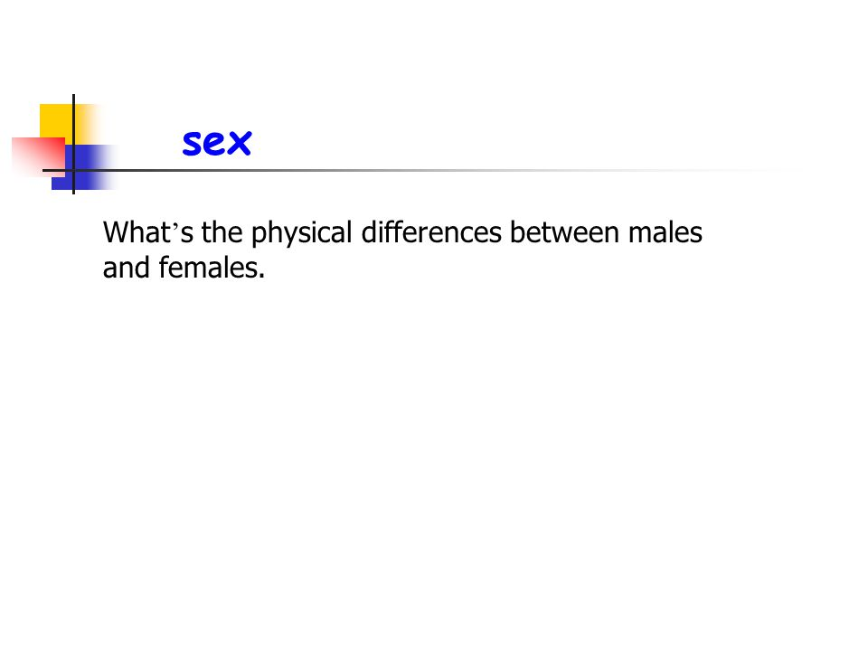 sex What's the physical differences between males and females.