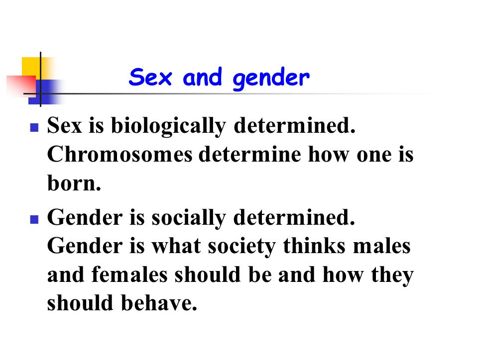 Sex and gender Sex is biologically determined. Chromosomes determine how one is born.