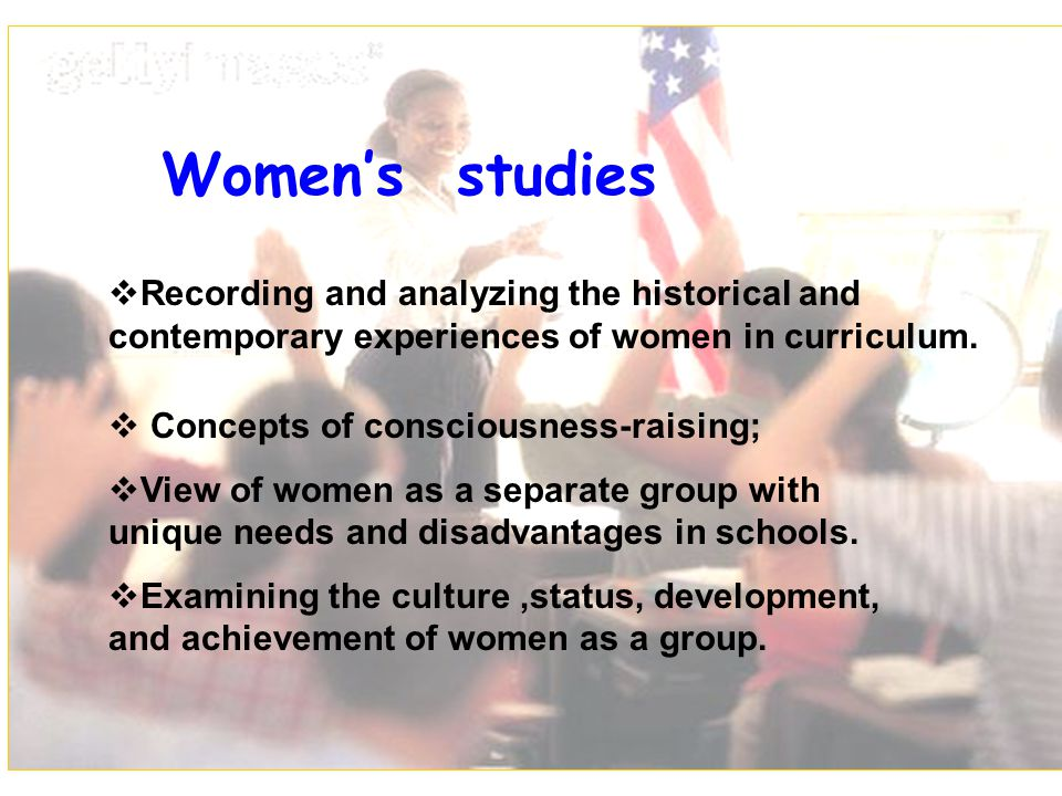 Women's studies Recording and analyzing the historical and contemporary experiences of women in curriculum.