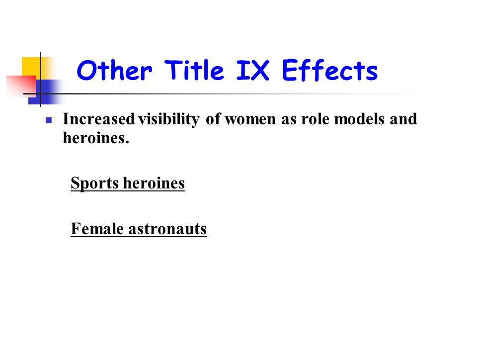 Other Title IX Effects Increased visibility of women as role models and heroines. Sports heroines.