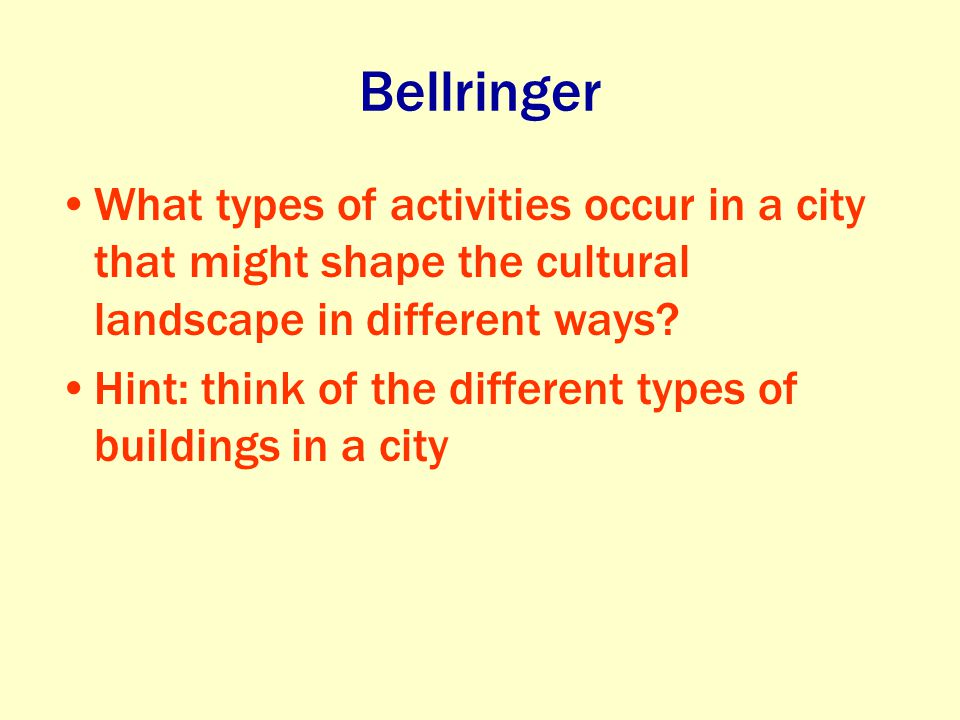 Bellringer What types of activities occur in a city that might shape the cultural landscape in different ways