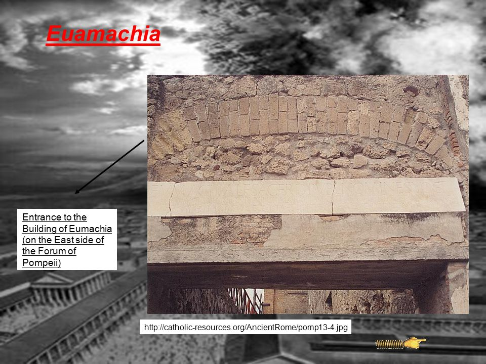 Euamachia Entrance to the Building of Eumachia (on the East side of the Forum of Pompeii) http://catholic-resources.org/AncientRome/pomp13-4.jpg.