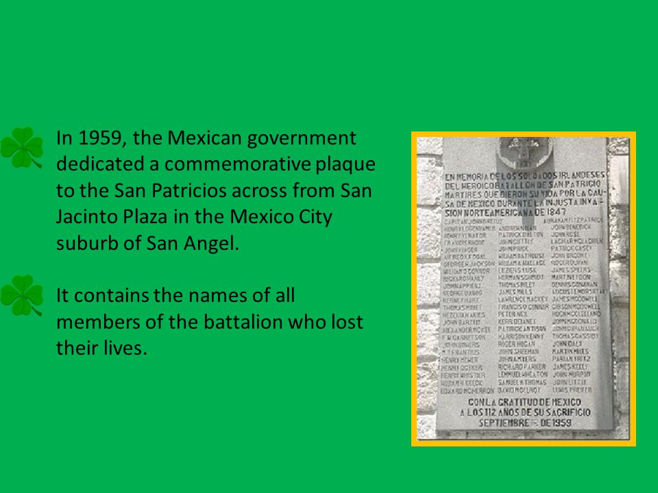 In 1959, the Mexican government dedicated a commemorative plaque to the San Patricios across from San Jacinto Plaza in the Mexico City suburb of San Angel.