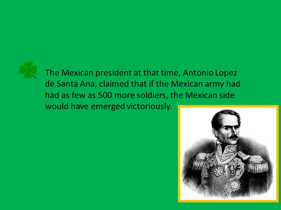 The Mexican president at that time, Antonio Lopez de Santa Ana, claimed that if the Mexican army had had as few as 500 more soldiers, the Mexican side would have emerged victoriously.