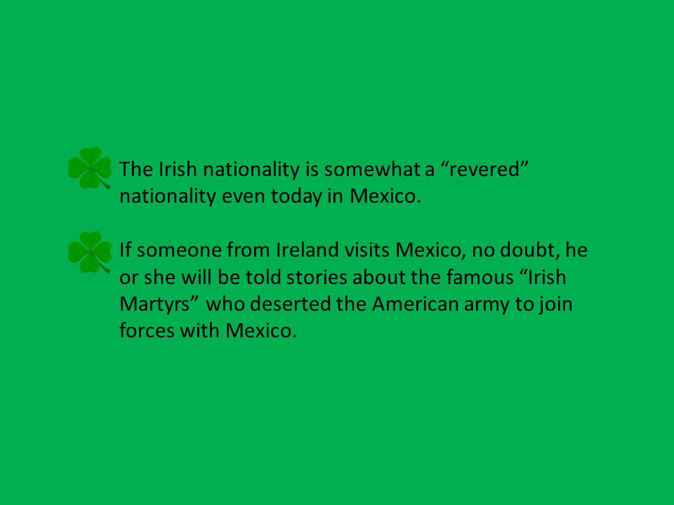 The Irish nationality is somewhat a revered nationality even today in Mexico.