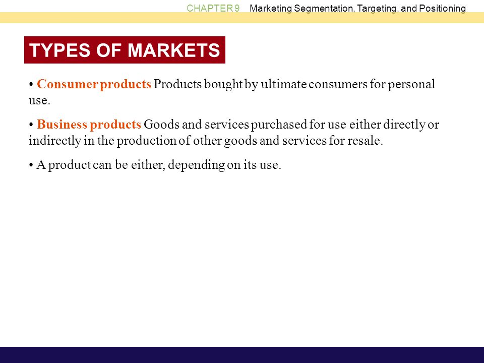 TYPES OF MARKETS • Consumer products Products bought by ultimate consumers for personal use.