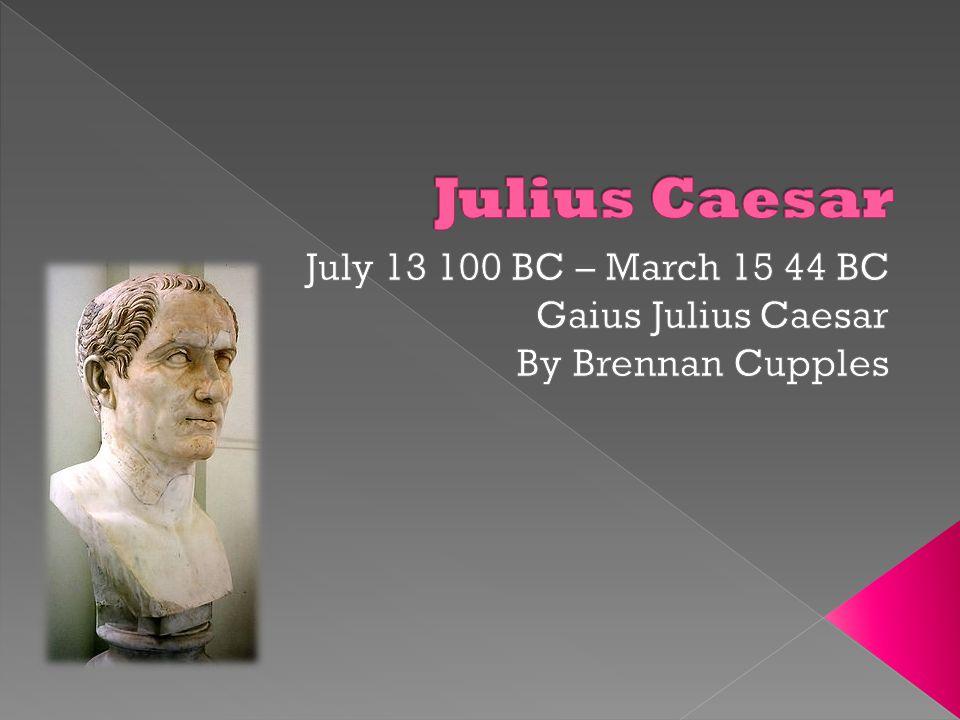 July 13 100 BC – March 15 44 BC Gaius Julius Caesar By Brennan Cupples