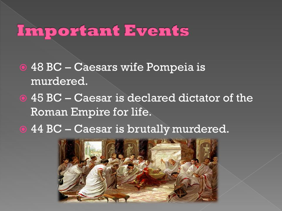 Important Events 48 BC – Caesars wife Pompeia is murdered.