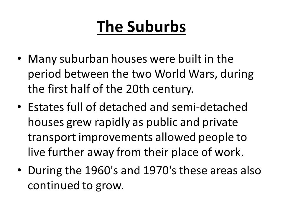 The Suburbs Many suburban houses were built in the period between the two World Wars, during the first half of the 20th century.
