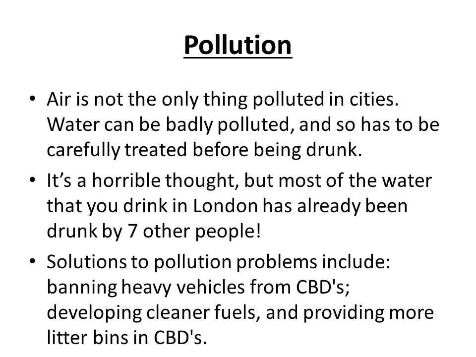 Pollution Air is not the only thing polluted in cities. Water can be badly polluted, and so has to be carefully treated before being drunk.