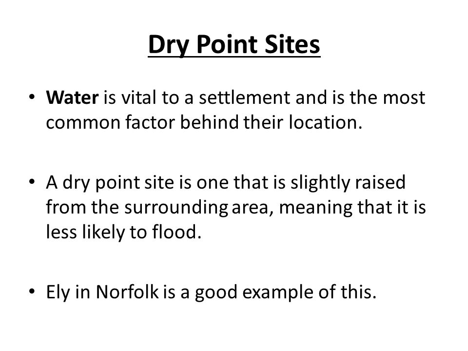 Dry Point Sites Water is vital to a settlement and is the most common factor behind their location.