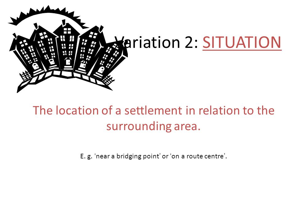 Variation 2: SITUATION The location of a settlement in relation to the surrounding area.