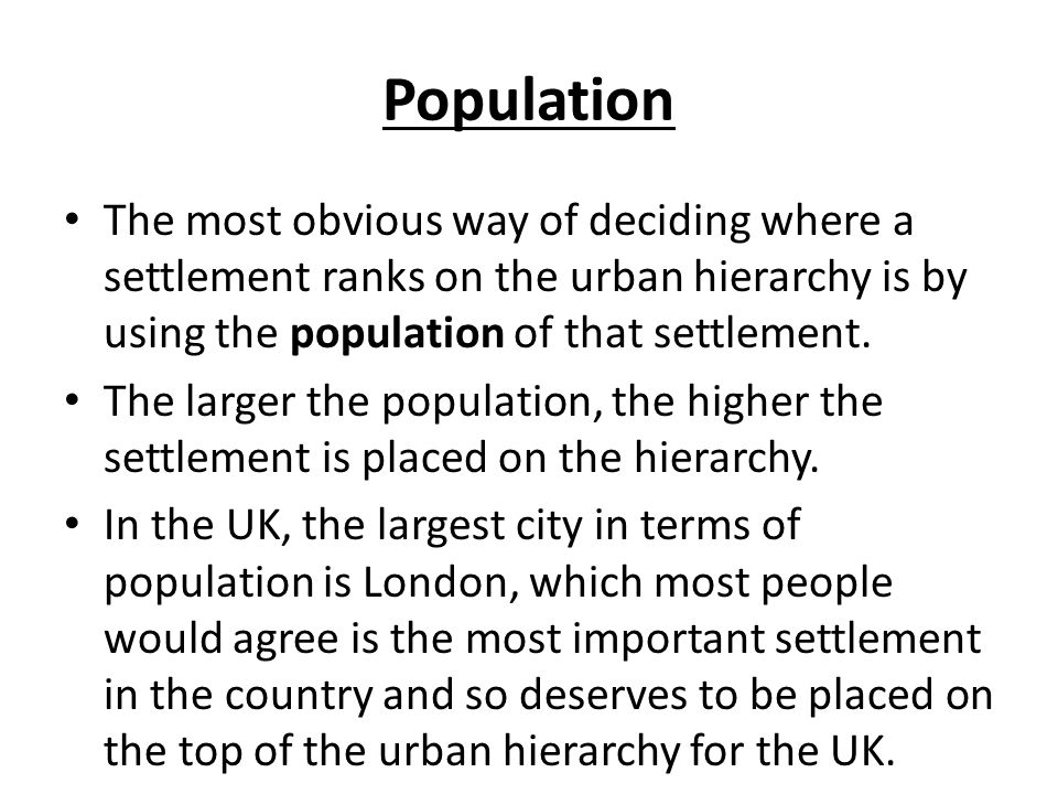 Population The most obvious way of deciding where a settlement ranks on the urban hierarchy is by using the population of that settlement.