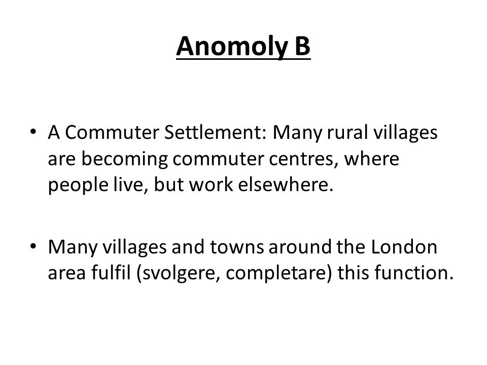 Anomoly B A Commuter Settlement: Many rural villages are becoming commuter centres, where people live, but work elsewhere.