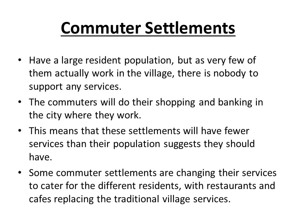 Commuter Settlements Have a large resident population, but as very few of them actually work in the village, there is nobody to support any services.