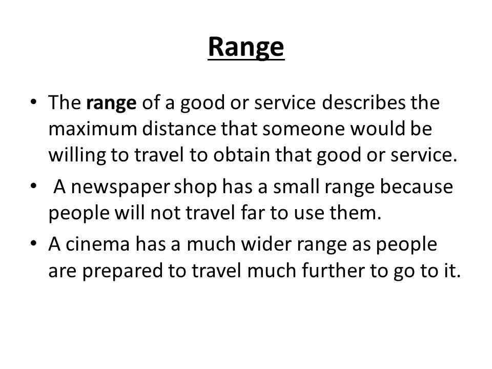 Range The range of a good or service describes the maximum distance that someone would be willing to travel to obtain that good or service.