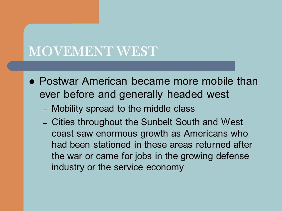 MOVEMENT WEST Postwar American became more mobile than ever before and generally headed west. Mobility spread to the middle class.