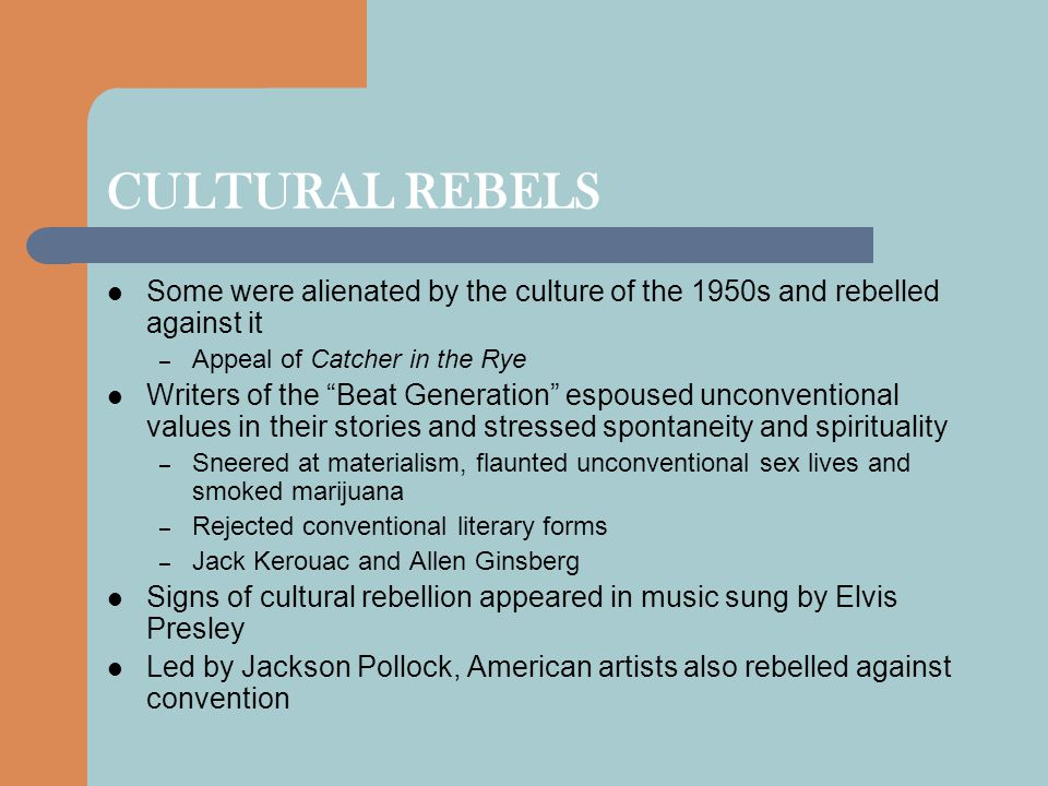 CULTURAL REBELS Some were alienated by the culture of the 1950s and rebelled against it. Appeal of Catcher in the Rye.