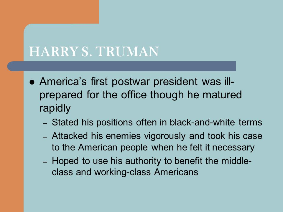 HARRY S. TRUMAN America's first postwar president was ill-prepared for the office though he matured rapidly.