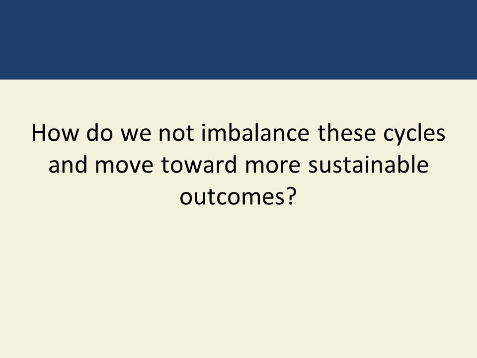 How do we not imbalance these cycles and move toward more sustainable outcomes