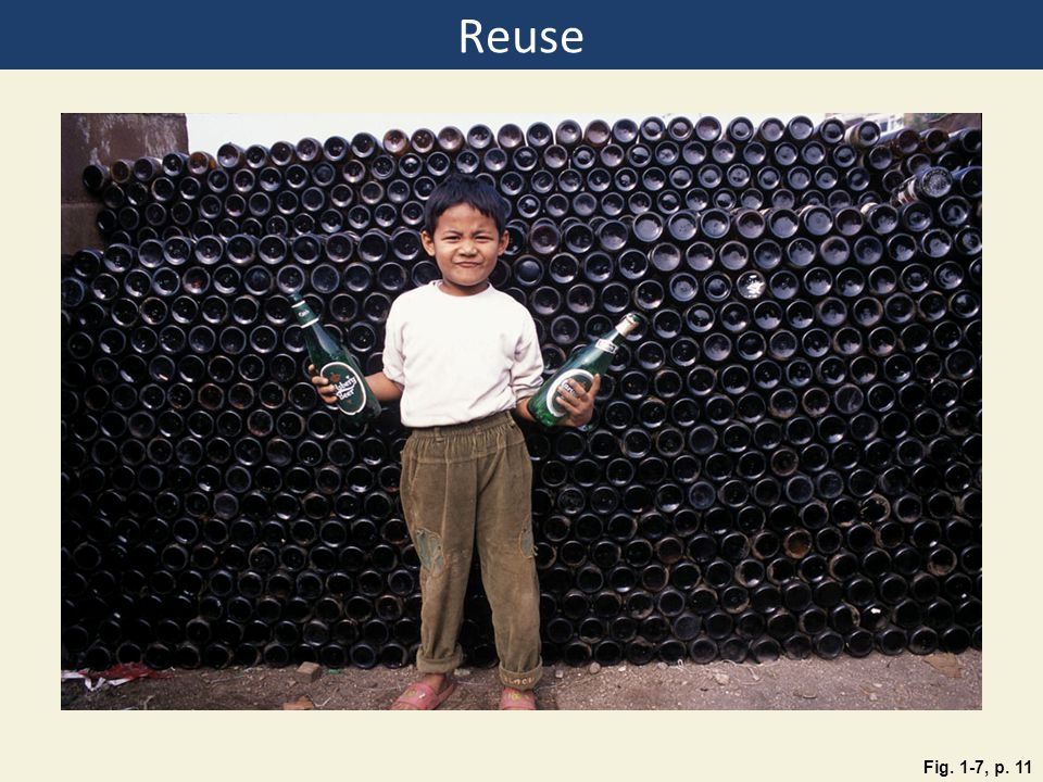 Reuse Figure 1.7: Reuse: This child and his family in Katmandu, Nepal, collect beer bottles and sell them for cash to a brewery that will reuse them.