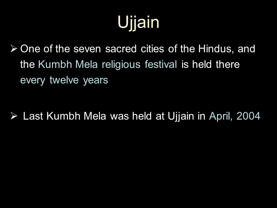 Ujjain One of the seven sacred cities of the Hindus, and the Kumbh Mela religious festival is held there every twelve years.