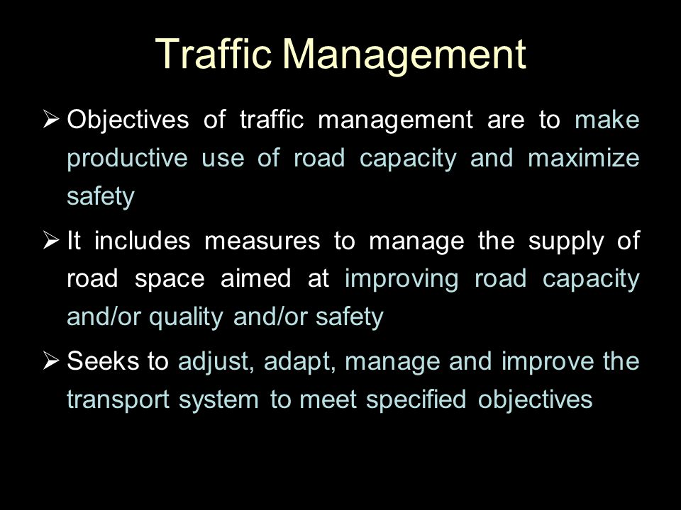 Traffic Management Objectives of traffic management are to make productive use of road capacity and maximize safety.