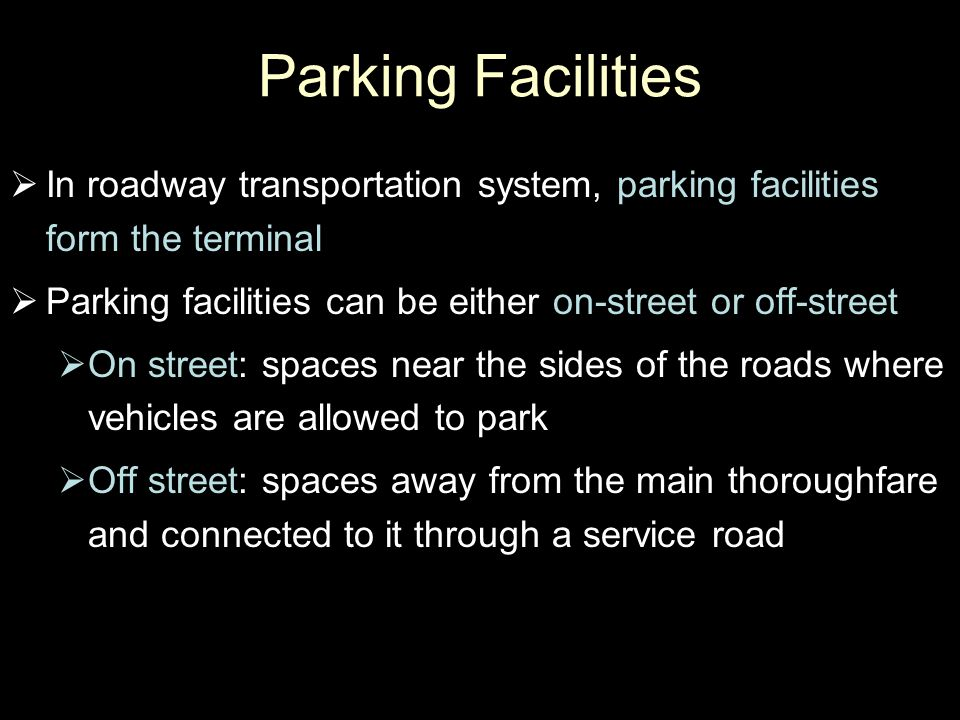 Parking Facilities In roadway transportation system, parking facilities form the terminal. Parking facilities can be either on-street or off-street.
