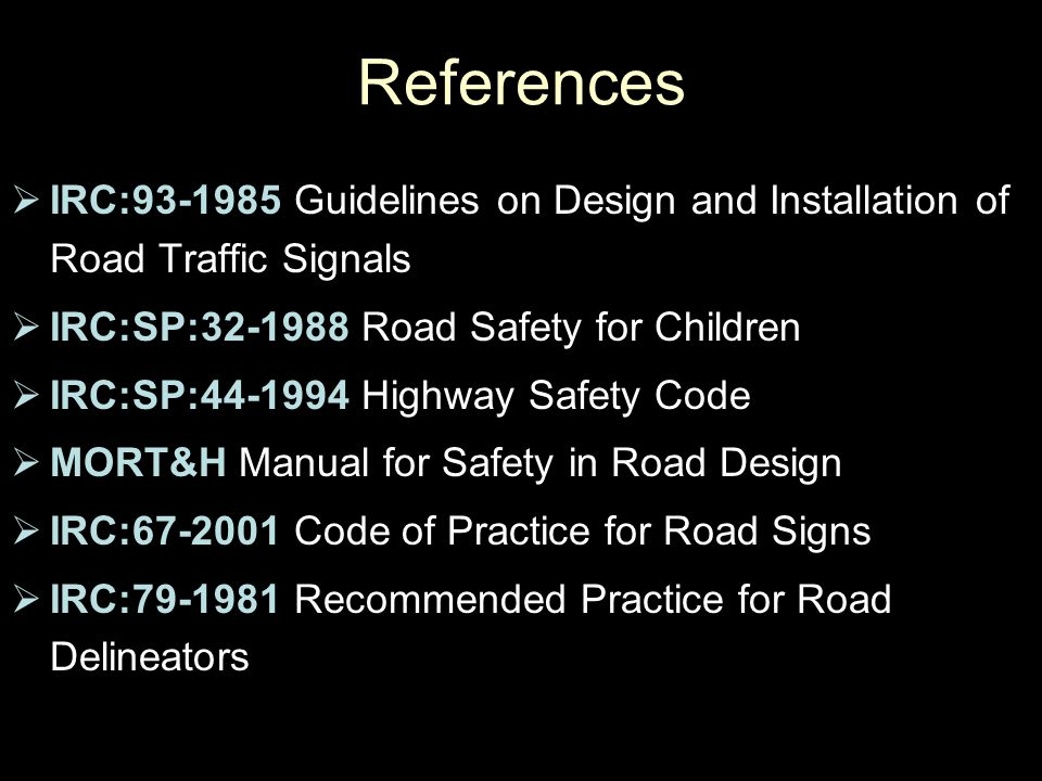 References IRC:93-1985 Guidelines on Design and Installation of Road Traffic Signals. IRC:SP:32-1988 Road Safety for Children.