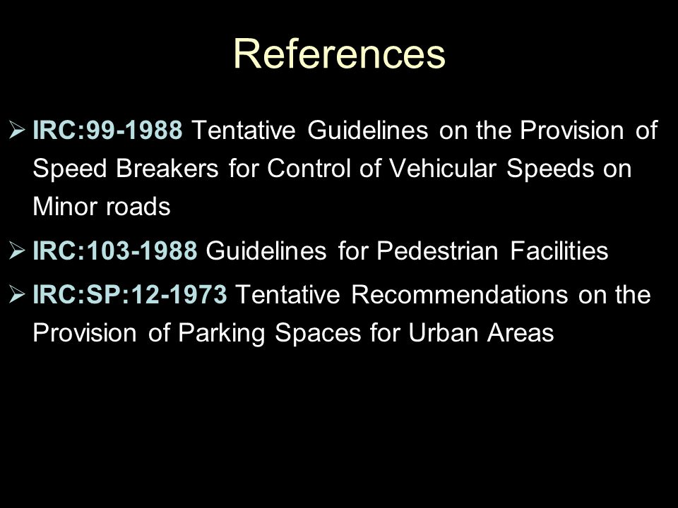 References IRC:99-1988 Tentative Guidelines on the Provision of Speed Breakers for Control of Vehicular Speeds on Minor roads.