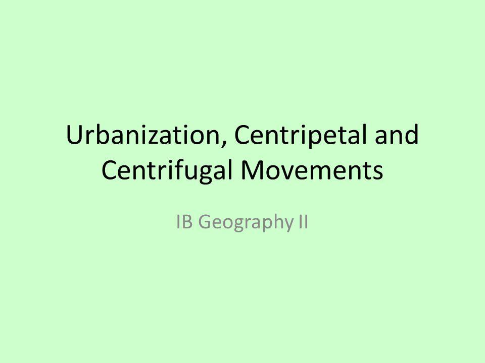 Urbanization, Centripetal and Centrifugal Movements