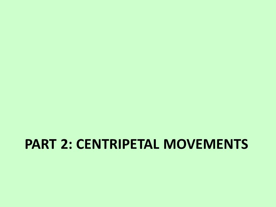 PART 2: CENTRIPETAL MOVEMENTS