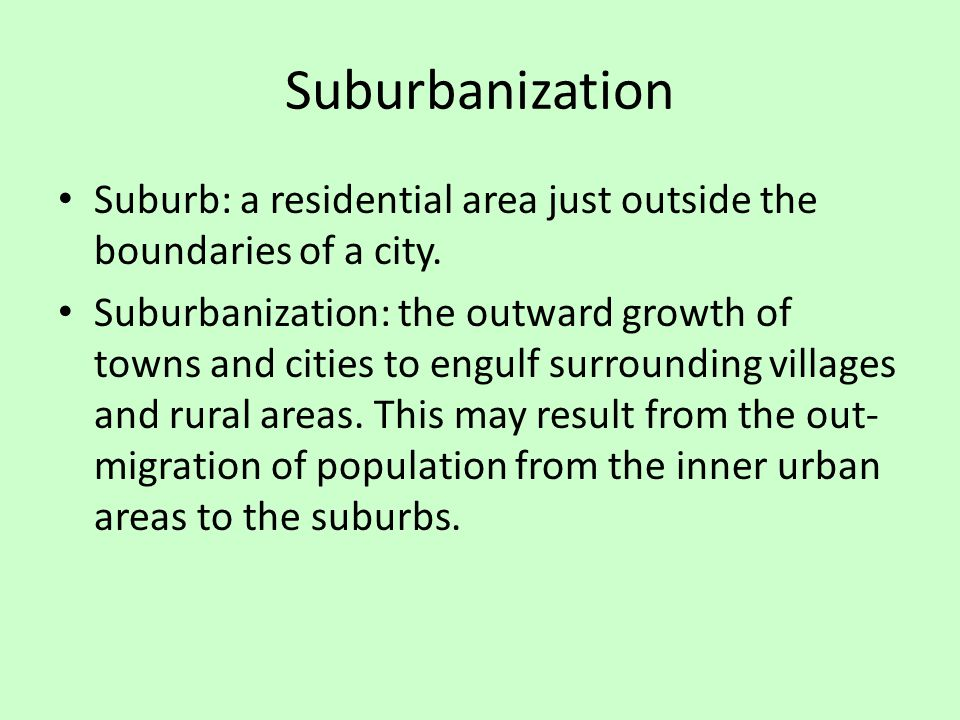 Suburbanization Suburb: a residential area just outside the boundaries of a city.