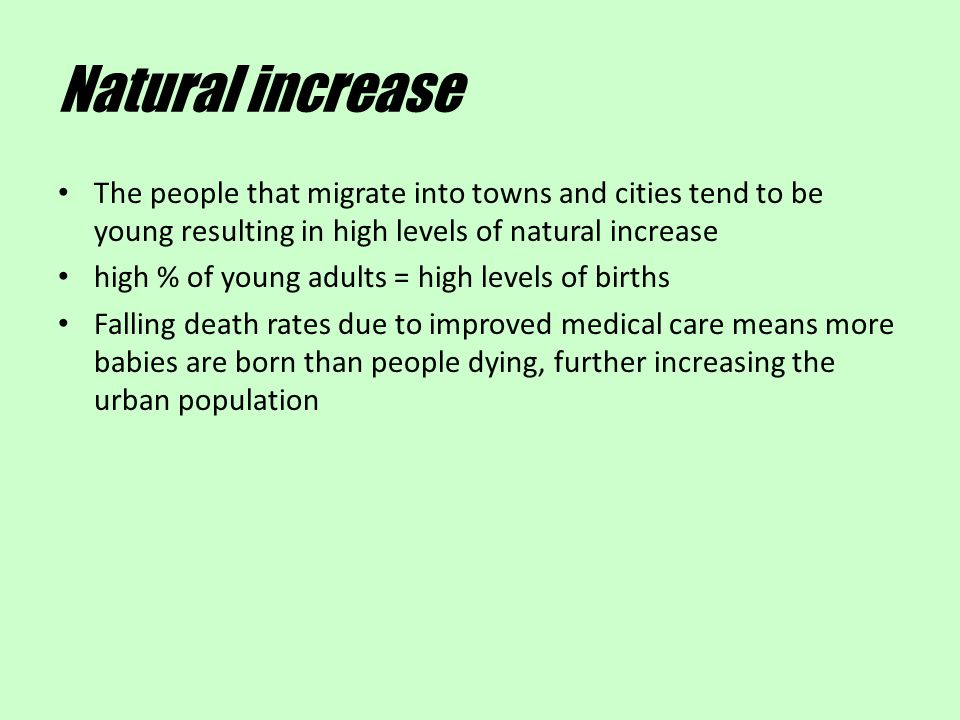 Natural increase The people that migrate into towns and cities tend to be young resulting in high levels of natural increase.