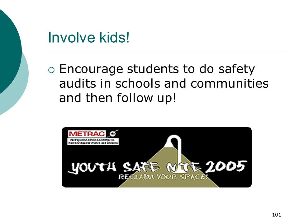 Involve kids! Encourage students to do safety audits in schools and communities and then follow up!