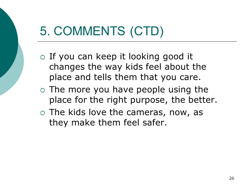 5. COMMENTS (CTD) If you can keep it looking good it changes the way kids feel about the place and tells them that you care.