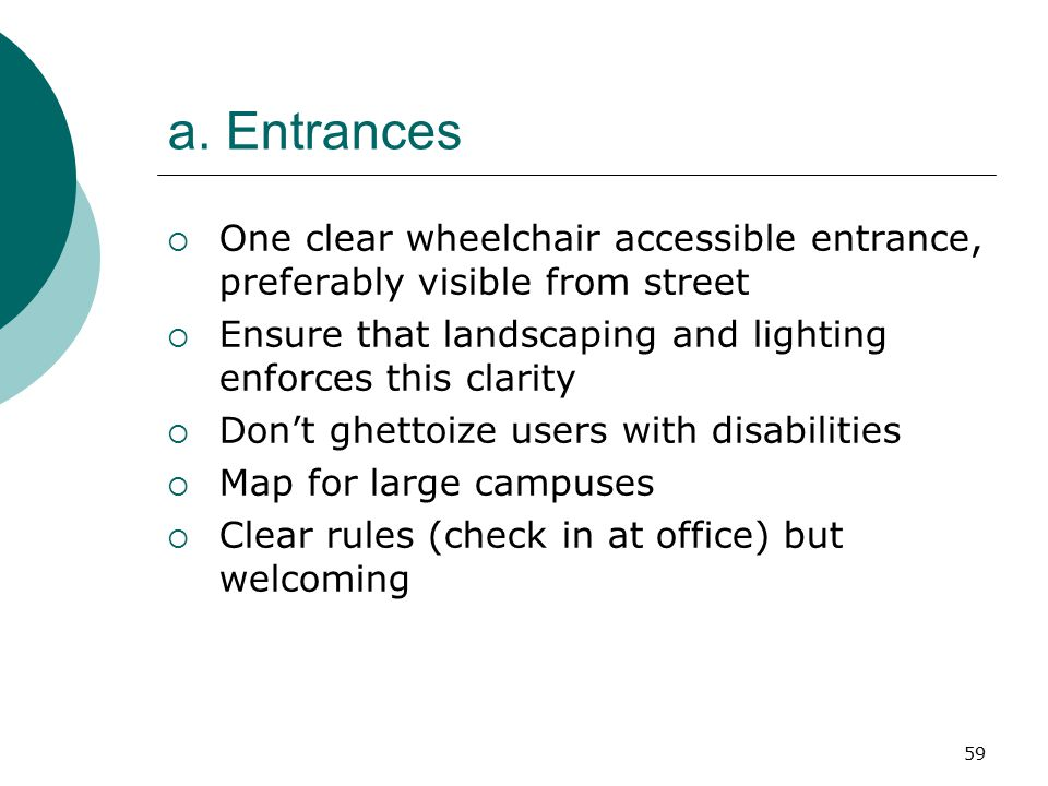 a. Entrances One clear wheelchair accessible entrance, preferably visible from street. Ensure that landscaping and lighting enforces this clarity.