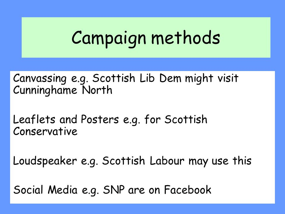 Campaign methods Canvassing e.g. Scottish Lib Dem might visit Cunninghame North. Leaflets and Posters e.g. for Scottish Conservative.