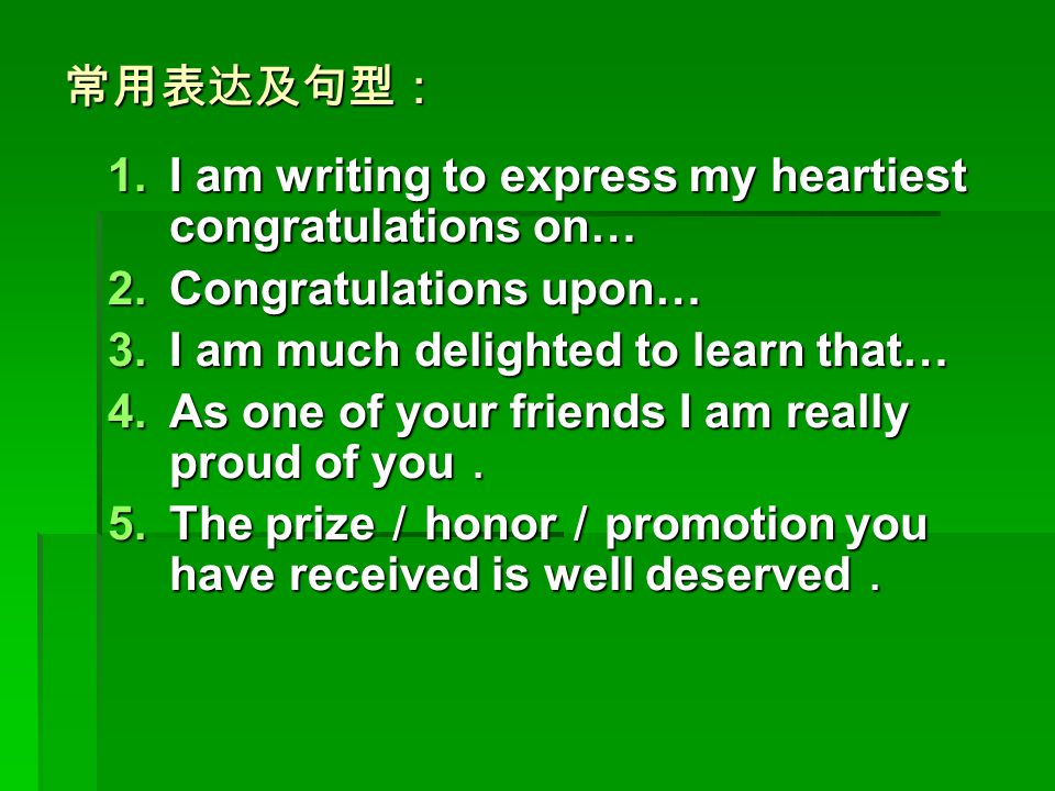 常用表达及句型: I am writing to express my heartiest congratulations on… Congratulations upon… I am much delighted to learn that…